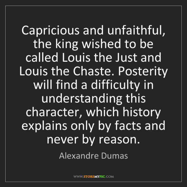 Alexandre Dumas: Capricious and unfaithful, the king wished to be called...