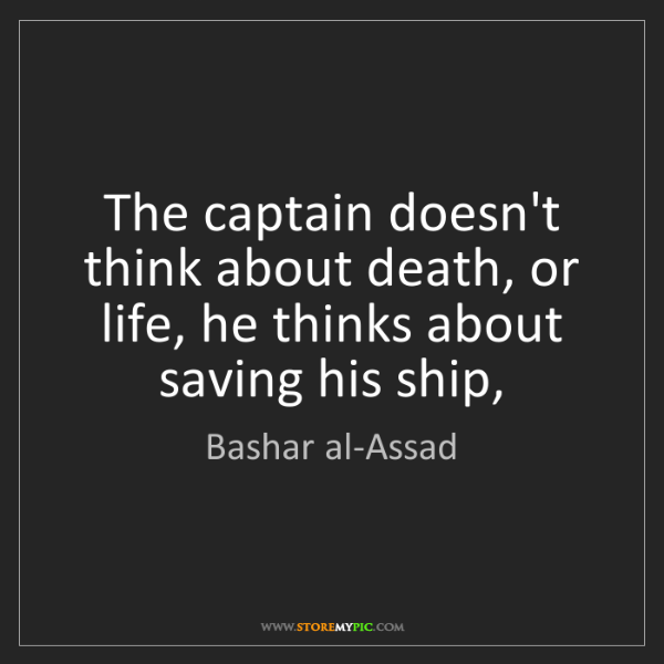 Bashar al-Assad: The captain doesn't think about death, or life, he thinks...