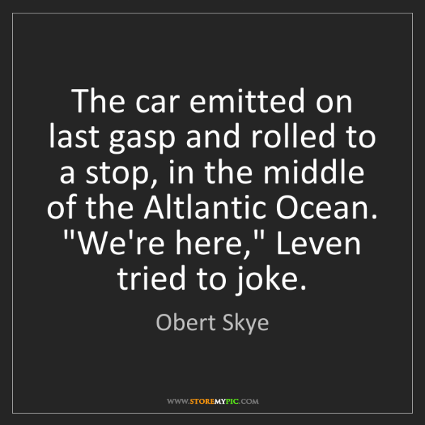 Obert Skye: The car emitted on last gasp and rolled to a stop, in...