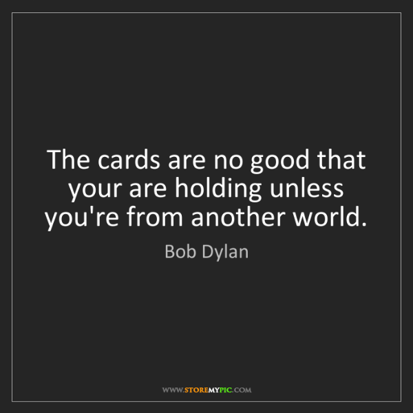 Bob Dylan: The cards are no good that your are holding unless you're...