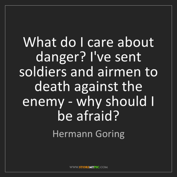 Hermann Goring: What do I care about danger? I've sent soldiers and airmen...