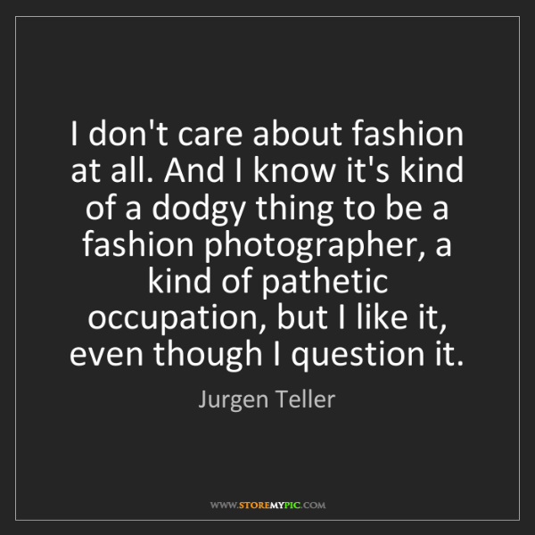 Jurgen Teller: I don't care about fashion at all. And I know it's kind...