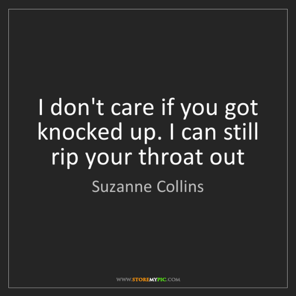 Suzanne Collins: I don't care if you got knocked up. I can still rip your...