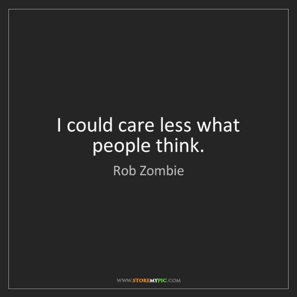 Rob Zombie: I could care less what people think.