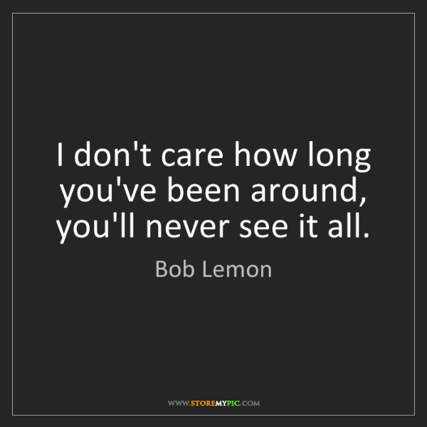 Bob Lemon: I don't care how long you've been around, you'll never...