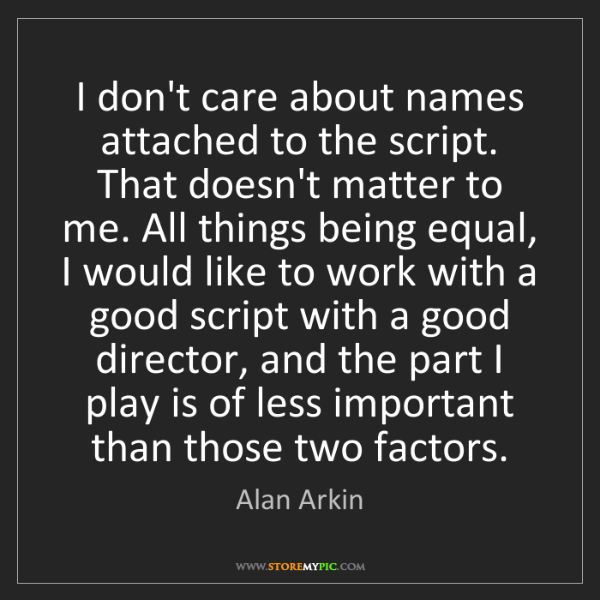 Alan Arkin: I don't care about names attached to the script. That...