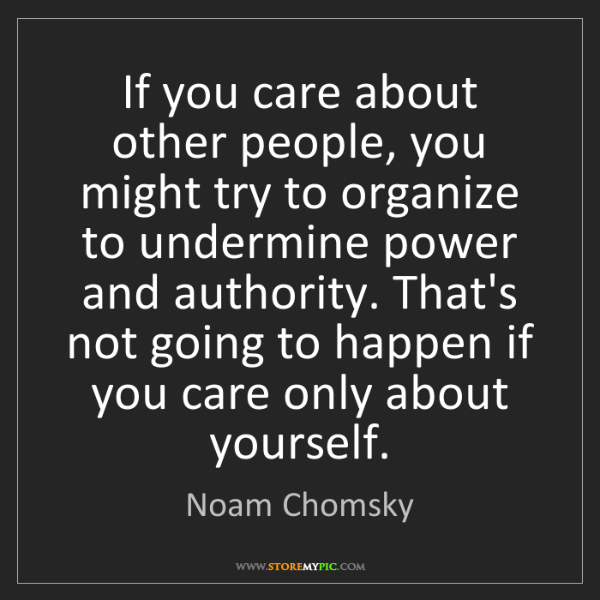 Noam Chomsky: If you care about other people, you might try to organize...