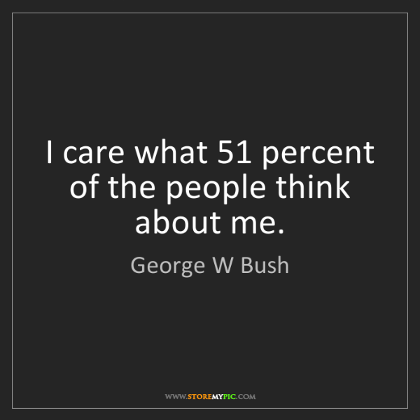 George W Bush: I care what 51 percent of the people think about me.
