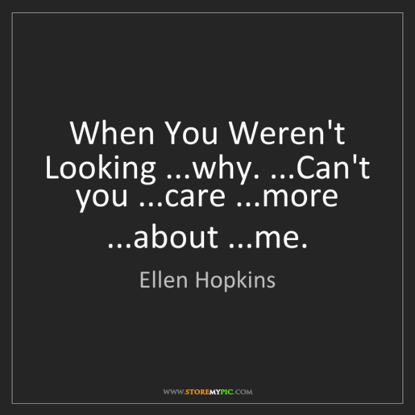 Ellen Hopkins: When You Weren't Looking ...why. ...Can't you ...care...