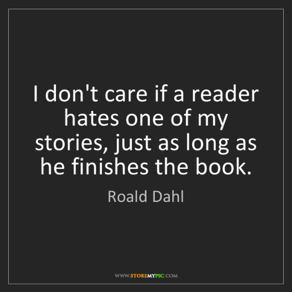 Roald Dahl: I don't care if a reader hates one of my stories, just...