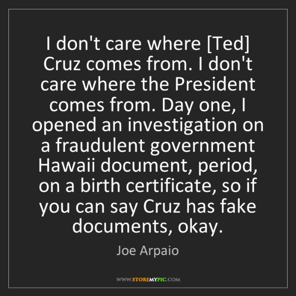 Joe Arpaio: I don't care where [Ted] Cruz comes from. I don't care...