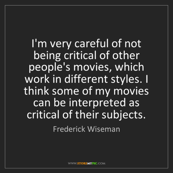 Frederick Wiseman: I'm very careful of not being critical of other people's...