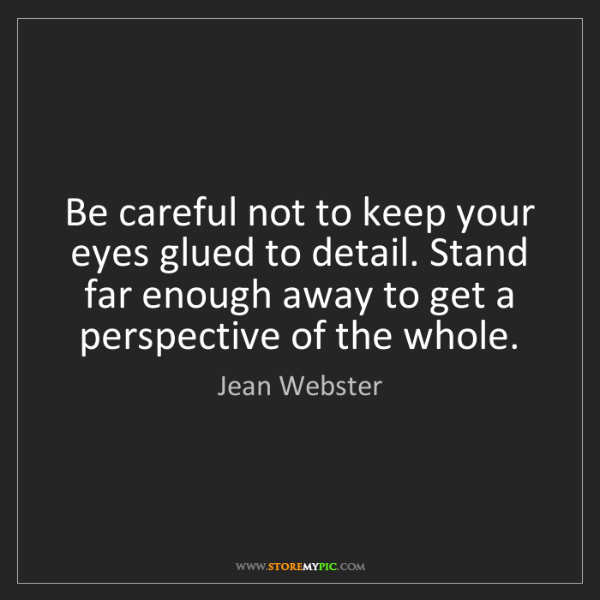 Jean Webster: Be careful not to keep your eyes glued to detail. Stand...