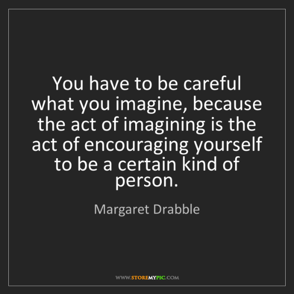 Margaret Drabble: You have to be careful what you imagine, because the...