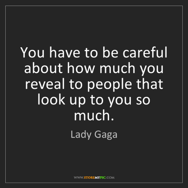 Lady Gaga: You have to be careful about how much you reveal to people...