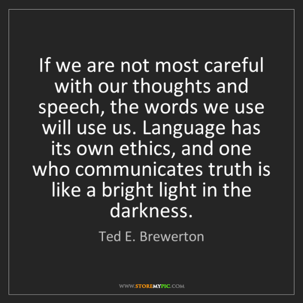 Ted E. Brewerton: If we are not most careful with our thoughts and speech,...