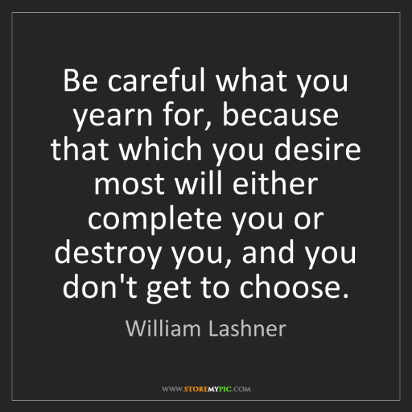 William Lashner: Be careful what you yearn for, because that which you...