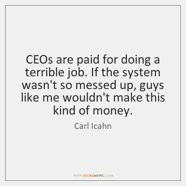 CEOs are paid for doing a terrible job. If the system wasn't ...