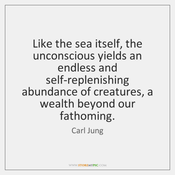 Like the sea itself, the unconscious yields an endless and self-replenishing abundance ...