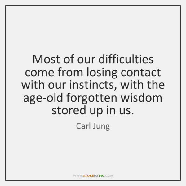 Most of our difficulties come from losing contact with our instincts, with ...