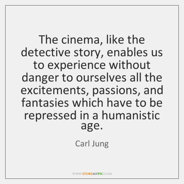 The cinema, like the detective story, enables us to experience without danger ...