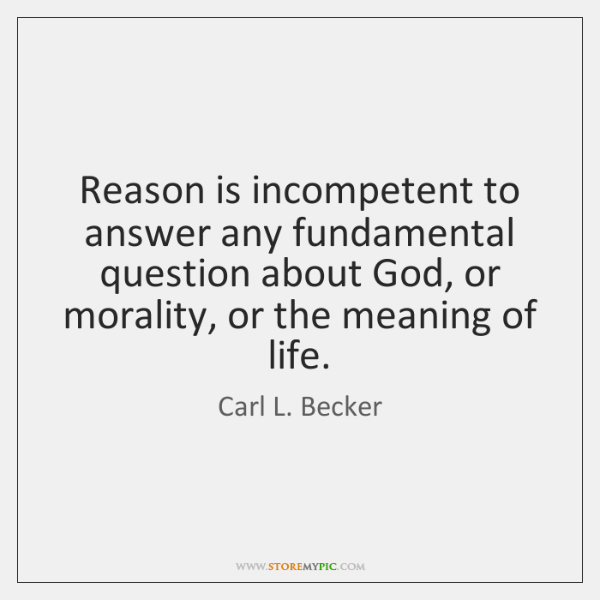 Reason is incompetent to answer any fundamental question about God, or morality, ...