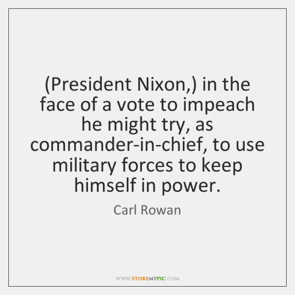 (President Nixon,) in the face of a vote to impeach he might ...
