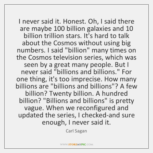 I never said it. Honest. Oh, I said there are maybe 100 billion ...
