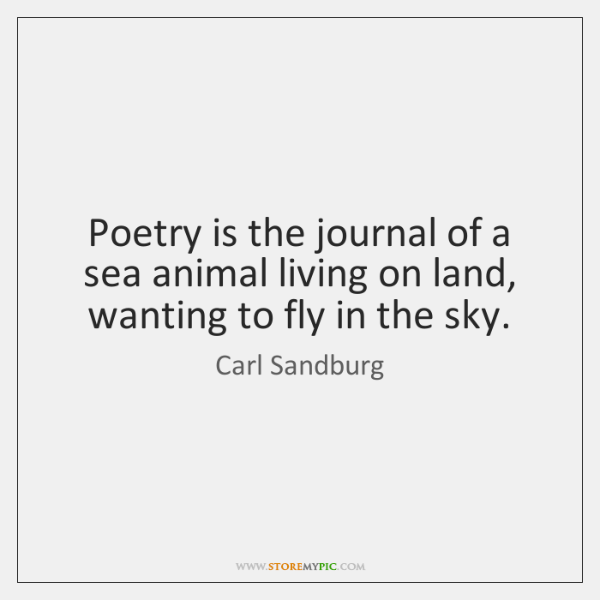 Poetry is the journal of a sea animal living on land, wanting ...