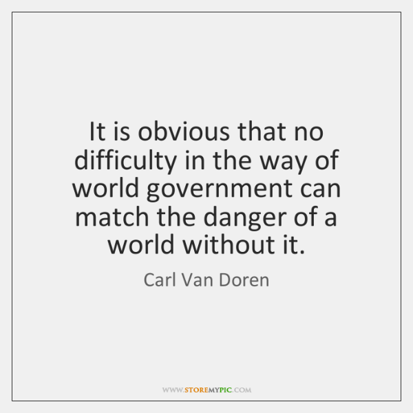 It is obvious that no difficulty in the way of world government ...