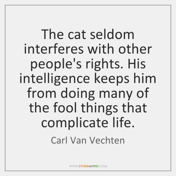 The cat seldom interferes with other people's rights. His intelligence keeps him ...