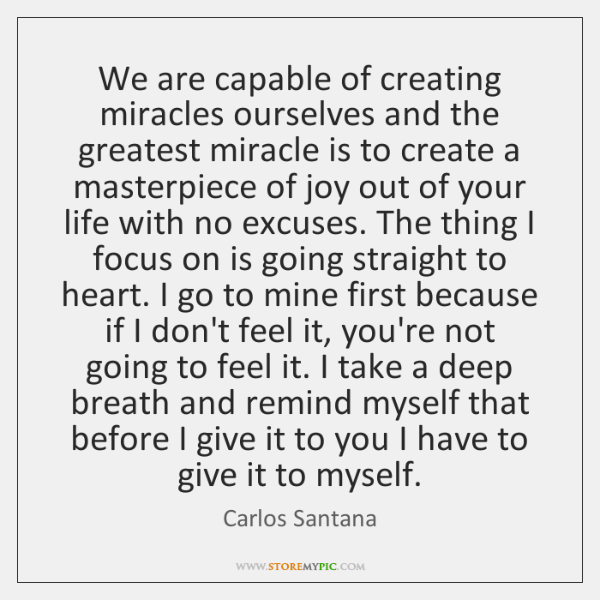 We are capable of creating miracles ourselves and the greatest miracle is ...