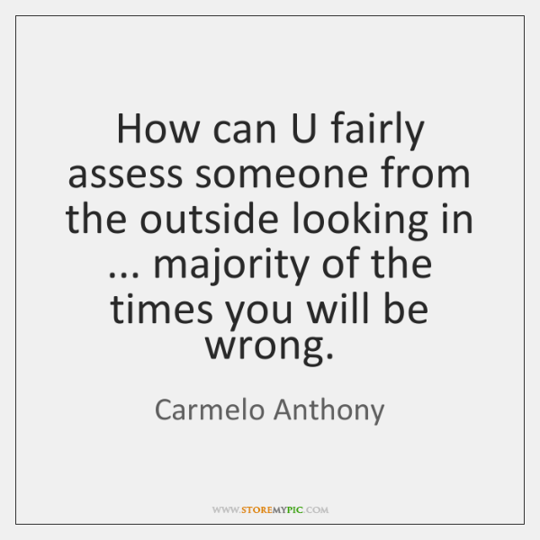 How can U fairly assess someone from the outside looking in ... majority ...