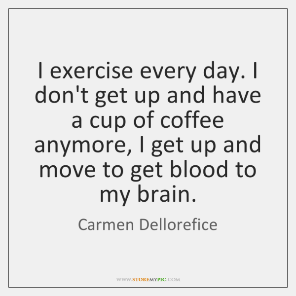 I exercise every day. I don't get up and have a cup ...