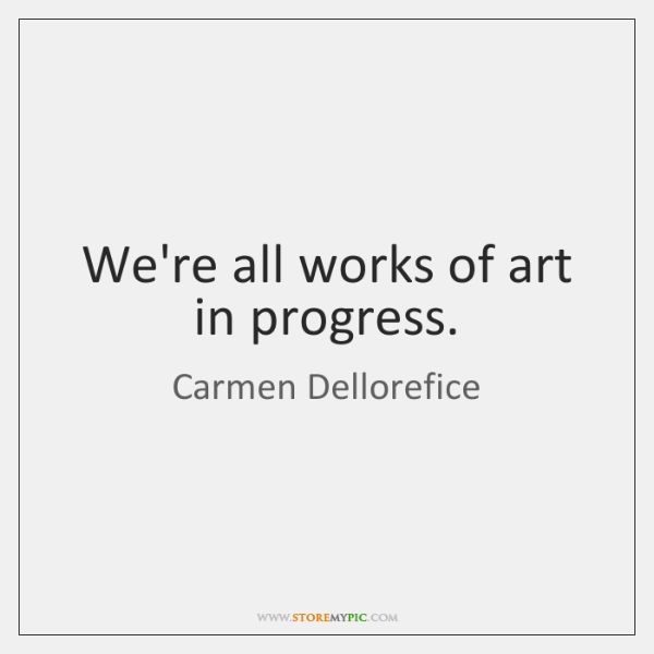 We're all works of art in progress.