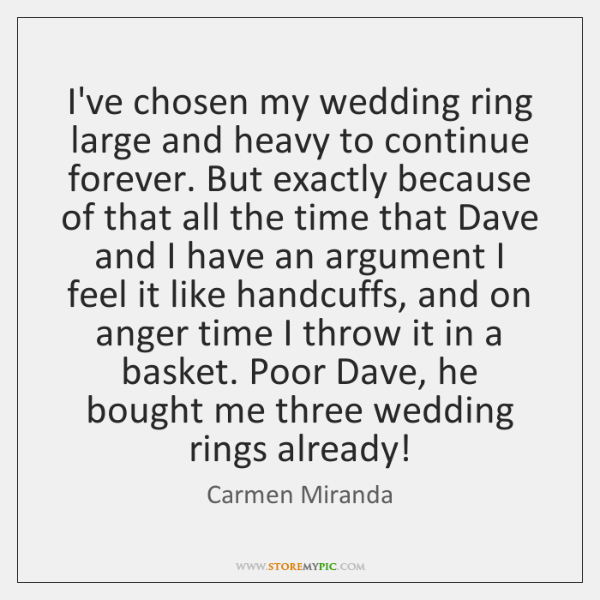 I've chosen my wedding ring large and heavy to continue forever. But ...