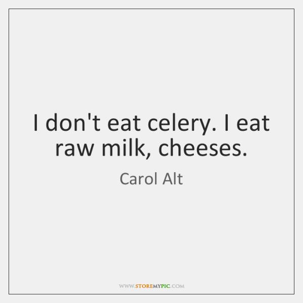I don't eat celery. I eat raw milk, cheeses.