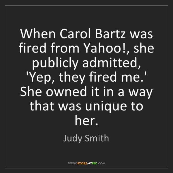 Judy Smith: When Carol Bartz was fired from Yahoo!, she publicly...