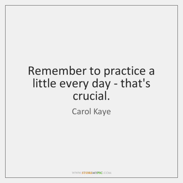 Remember to practice a little every day - that's crucial.