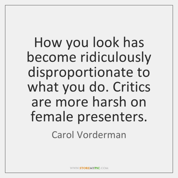 How you look has become ridiculously disproportionate to what you do. Critics ...