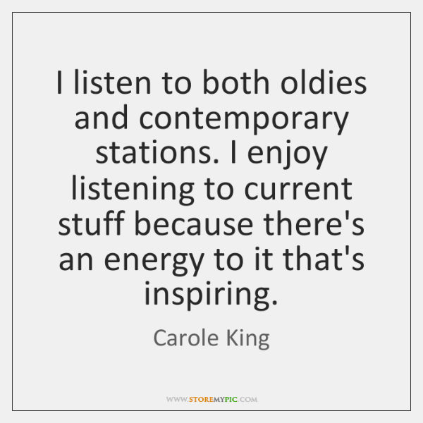 I listen to both oldies and contemporary stations. I enjoy listening to ...