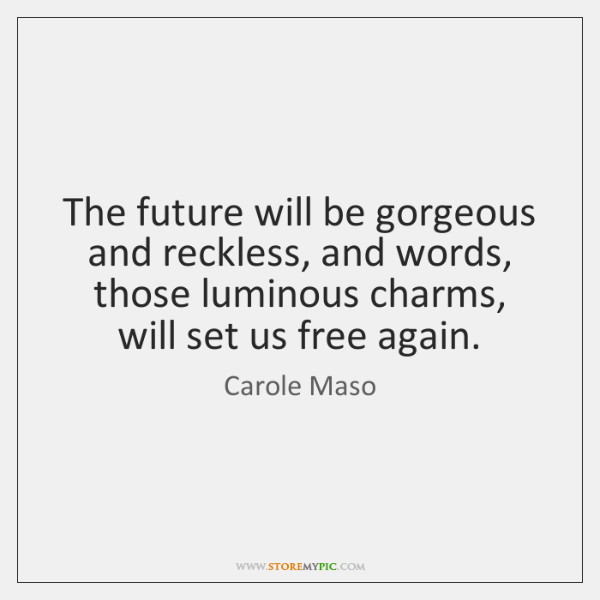 The future will be gorgeous and reckless, and words, those luminous charms, ...