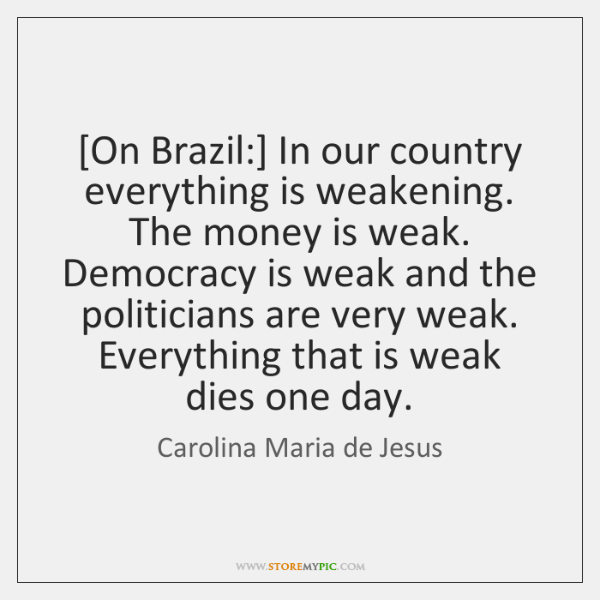 [On Brazil:] In our country everything is weakening. The money is weak. ...