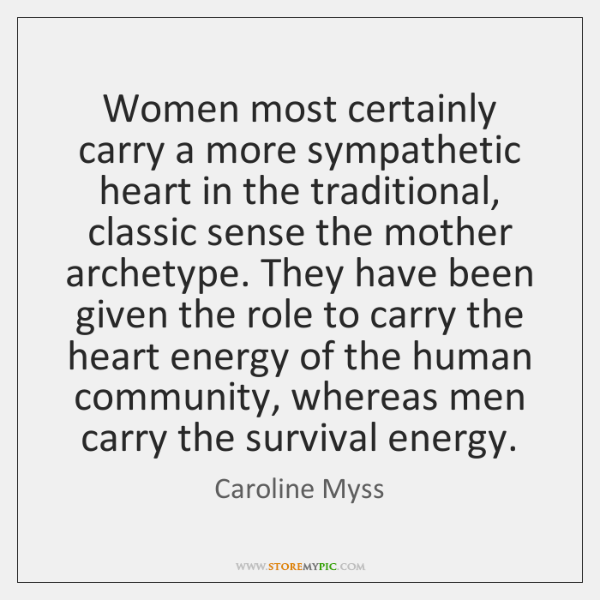 Women most certainly carry a more sympathetic heart in the traditional, classic ...