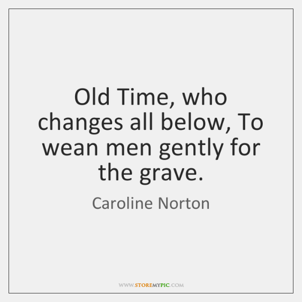 Old Time, who changes all below, To wean men gently for the ...
