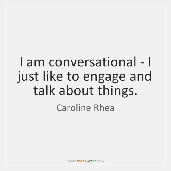 I am conversational - I just like to engage and talk about ...