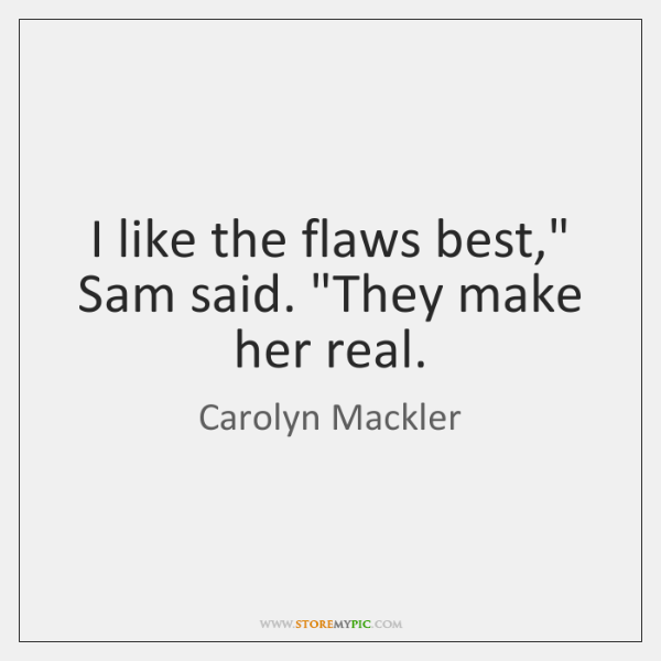 "I like the flaws best,"" Sam said. ""They make her real."