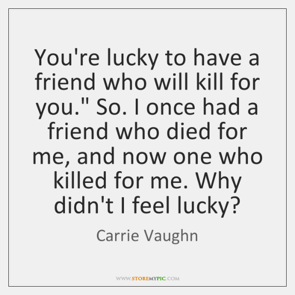 "You're lucky to have a friend who will kill for you."" So. ..."