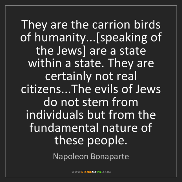 Napoleon Bonaparte: They are the carrion birds of humanity...[speaking of...