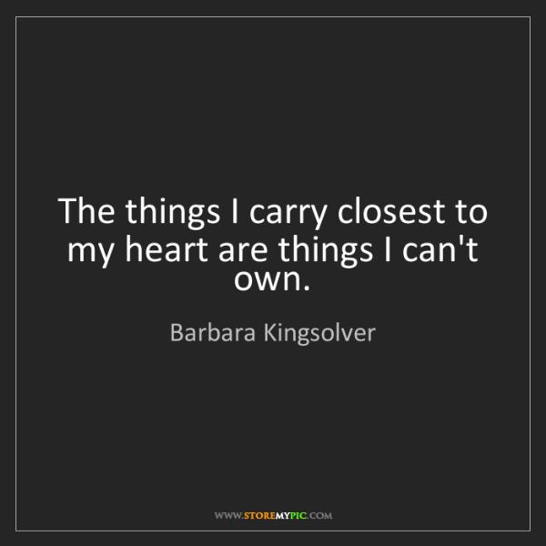 Barbara Kingsolver: The things I carry closest to my heart are things I can't...